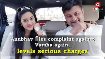 Anubhav files complaint against Varsha again, levels serious charges